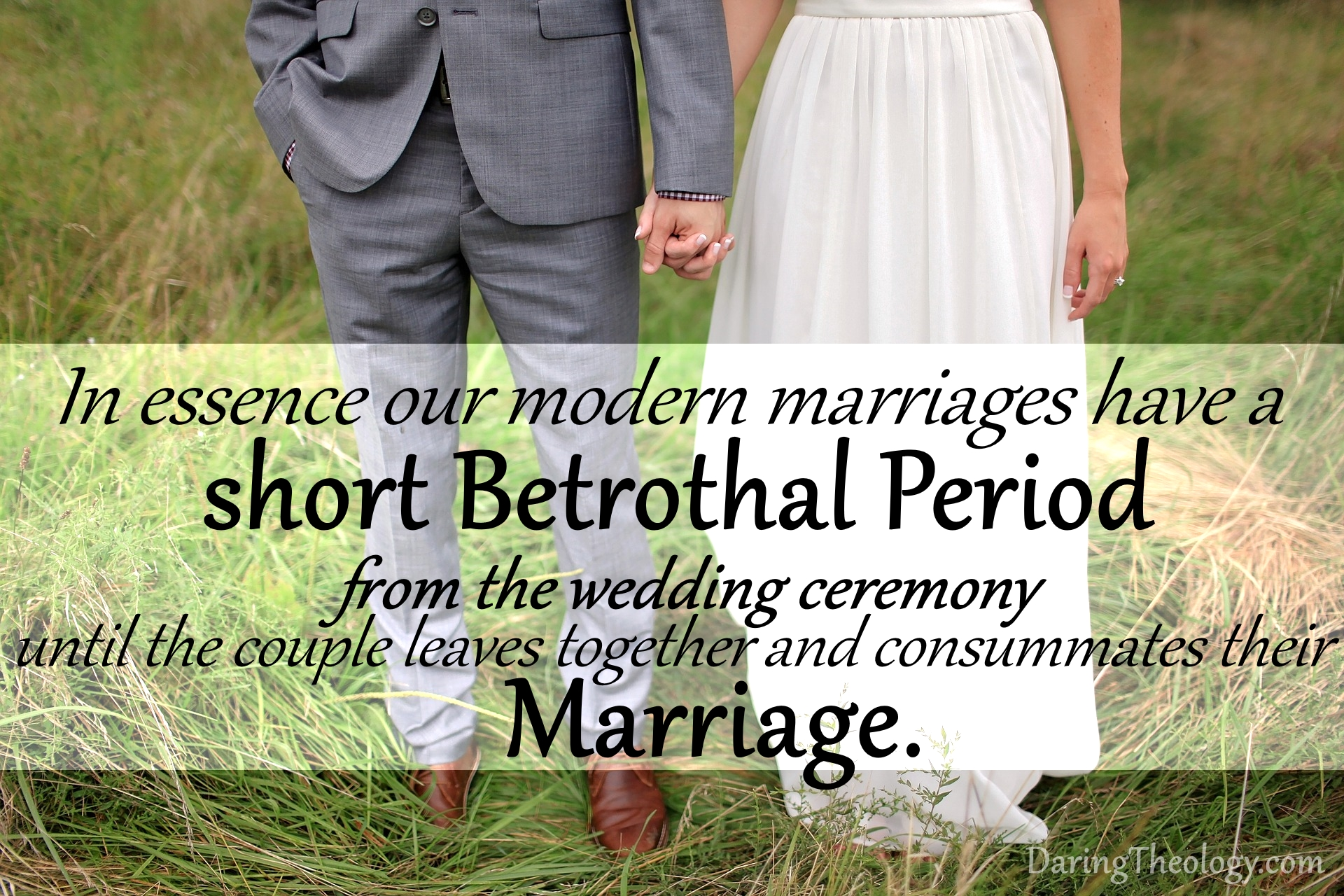 Modern marriages have a short betrothal period from the wedding ceremony until the couple leaves